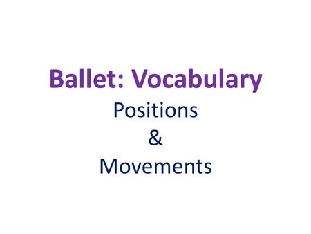 Ballet: Vocabulary Positions & Movements. First Position The heels touch each other and the feet faceoutward, trying to form a straight line, theballs.