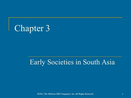 Chapter 3 Early Societies in South Asia 1©2011, The McGraw-Hill Companies, Inc. All Rights Reserved.