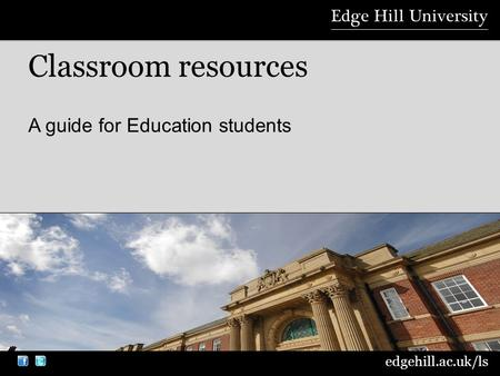 edgehill.ac.uk/ls A guide for Education students Classroom resources.
