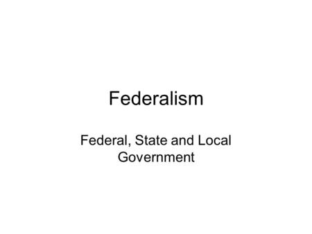 Federalism Federal, State and Local Government. Before the Constitution Sovereignty (supreme governing authority) was thought to be held by one governing.