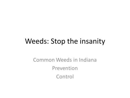Weeds: Stop the insanity Common Weeds in Indiana Prevention Control.