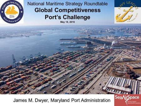 James M. Dwyer, Maryland Port Administration National Maritime Strategy Roundtable Global Competitiveness Port's Challenge May 16, 2016.