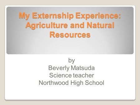 My Externship Experience: Agriculture and Natural Resources by Beverly Matsuda Science teacher Northwood High School.