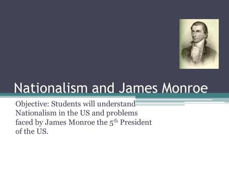 Nationalism and James Monroe Objective: Students will understand Nationalism in the US and problems faced by James Monroe the 5 th President of the US.