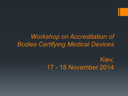Workshop on Accreditation of Bodies Certifying Medical Devices Kiev, 17 - 18 November 2014.