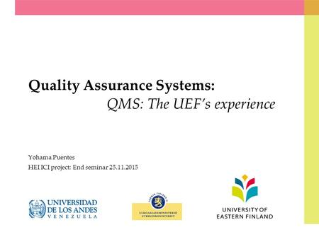 Quality Assurance Systems: QMS: The UEF's experience Yohama Puentes HEI ICI project: End seminar 25.11.2015.