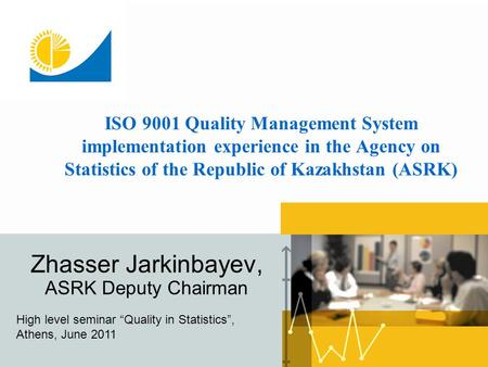 ISO 9001 Quality Management System implementation experience in the Agency on Statistics of the Republic of Kazakhstan (ASRK) Zhasser Jarkinbayev, ASRK.