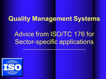 Quality Management Systems Advice from ISO/TC 176 for Sector-specific applications.