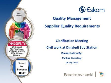 Quality Management Supplier Quality Requirements Clarification Meeting Civil work at Dinaledi Sub Station Presentation By: Mothusi Itumeleng 16 July 2014.