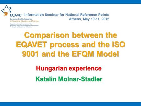 Comparison between the EQAVET process and the ISO 9001 and the EFQM Model Hungarian experience Katalin Molnar-Stadler Information Seminar for National.