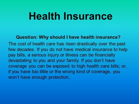 Health Insurance Question: Why should I have health insurance? The cost of health care has risen drastically over the past few decades. If you do not have.