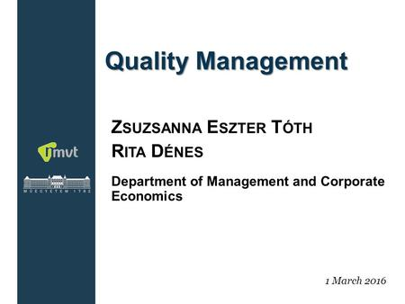 1 Quality Management Z SUZSANNA E SZTER T ÓTH R ITA D ÉNES Department of Management and Corporate Economics 1 March 2016.