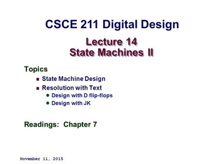 Lecture 14 State Machines II Topics State Machine Design Resolution with Text Design with D flip-flops Design with JK Readings: Chapter 7 November 11,
