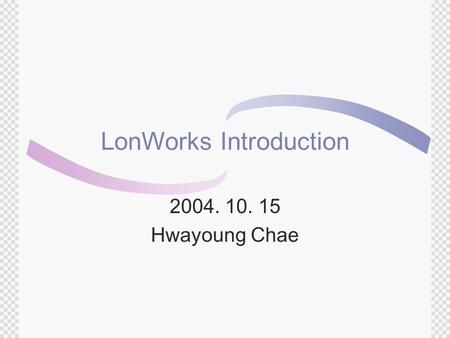 LonWorks Introduction 2004. 10. 15 Hwayoung Chae.