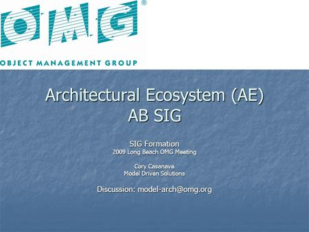 Architectural Ecosystem (AE) AB SIG SIG Formation 2009 Long Beach OMG Meeting Cory Casanave Model Driven Solutions Discussion: