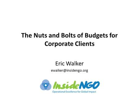 The Nuts and Bolts of Budgets for Corporate Clients Eric Walker