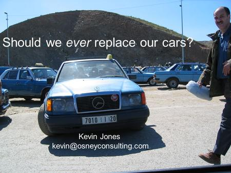 Should we ever replace our cars? Kevin Jones - - 01865 791466 Should we ever replace our cars? Kevin Jones