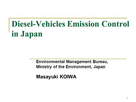 1 Diesel-Vehicles Emission Control in Japan Environmental Management Bureau, Ministry of the Environment, Japan Masayuki KOIWA.