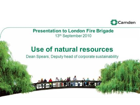 Use of natural resources Dean Spears, Deputy head of corporate sustainability Presentation to London Fire Brigade 13 th September 2010.