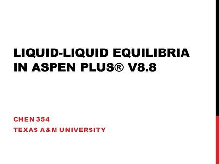 LIQUID-LIQUID EQUILIBRIA IN ASPEN PLUS® V8.8 CHEN 354 TEXAS A&M UNIVERSITY.