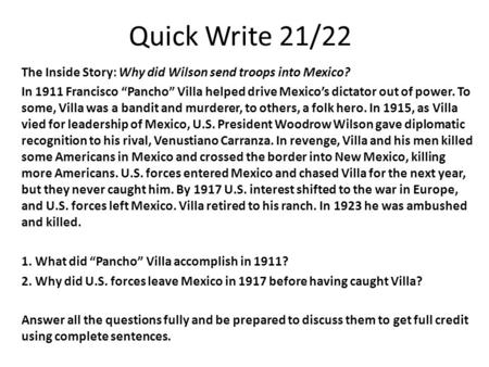 "Quick Write 21/22 The Inside Story: Why did Wilson send troops into Mexico? In 1911 Francisco ""Pancho"" Villa helped drive Mexico's dictator out of power."
