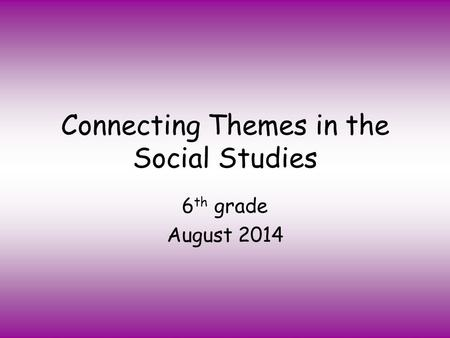 Connecting Themes in the Social Studies 6 th grade August 2014.