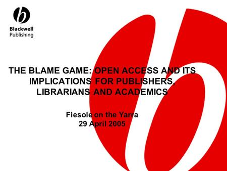 THE BLAME GAME: OPEN ACCESS AND ITS IMPLICATIONS FOR PUBLISHERS, LIBRARIANS AND ACADEMICS Fiesole on the Yarra 29 April 2005.