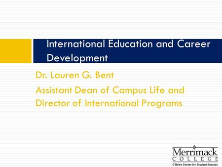 Dr. Lauren G. Bent Assistant Dean of Campus Life and Director of International Programs International Education and Career Development.