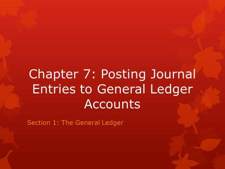 Chapter 7: Posting Journal Entries to General Ledger Accounts Section 1: The General Ledger.
