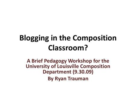 Blogging in the Composition Classroom? A Brief Pedagogy Workshop for the University of Louisville Composition Department (9.30.09) By Ryan Trauman.