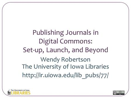 Publishing Journals in Digital Commons: Set-up, Launch, and Beyond Wendy Robertson The University of Iowa Libraries