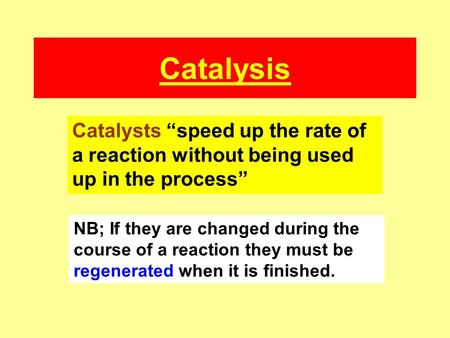 "Catalysis Catalysts ""speed up the rate of a reaction without being used up in the process"" NB; If they are changed during the course of a reaction they."
