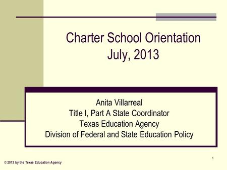 Charter School Orientation July, 2013 Anita Villarreal Title I, Part A State Coordinator Texas Education Agency Division of Federal and State Education.