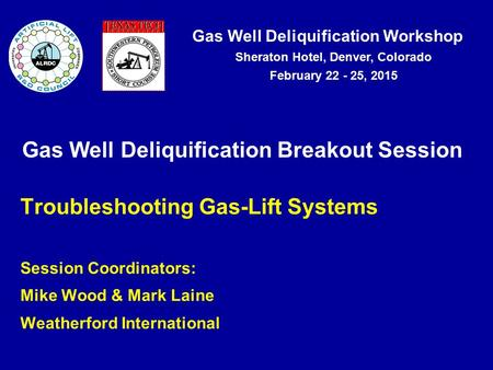 Gas Well Deliquification Workshop Sheraton Hotel, Denver, Colorado February 22 - 25, 2015 Gas Well Deliquification Breakout Session Troubleshooting Gas-Lift.
