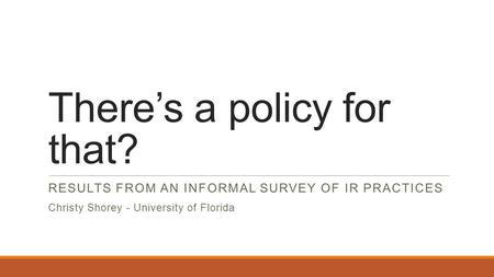 There's a policy for that? RESULTS FROM AN INFORMAL SURVEY OF IR PRACTICES Christy Shorey - University of Florida.