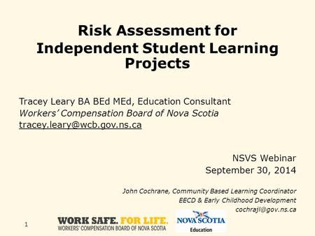 1 Risk Assessment for Independent Student Learning Projects Tracey Leary BA BEd MEd, Education Consultant Workers' Compensation Board of Nova Scotia