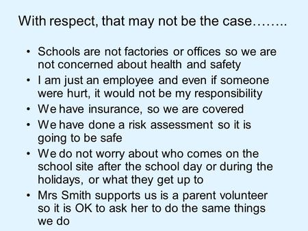 With respect, that may not be the case…….. Schools are not factories or offices so we are not concerned about health and safety I am just an employee and.