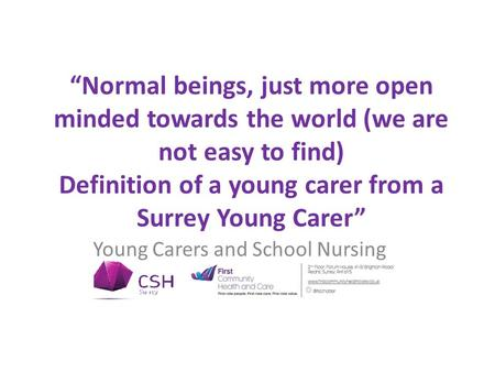 """Normal beings, just more open minded towards the world (we are not easy to find) Definition of a young carer from a Surrey Young Carer"" Young Carers and."
