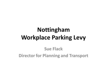 Nottingham Workplace Parking Levy Sue Flack Director for Planning and Transport.