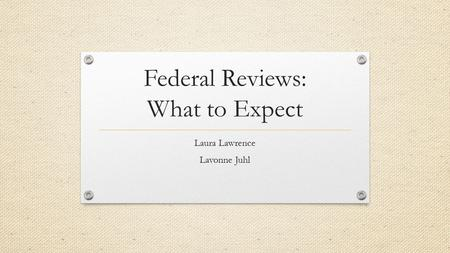 Federal Reviews: What to Expect Laura Lawrence Lavonne Juhl.