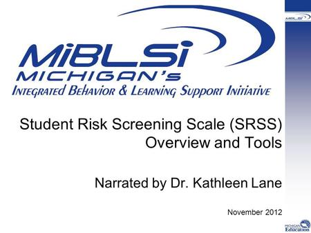 Student Risk Screening Scale (SRSS) Overview and Tools Narrated by Dr. Kathleen Lane November 2012.