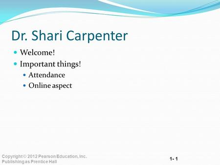 1- 1 Copyright © 2012 Pearson Education, Inc. Publishing as Prentice Hall Dr. Shari Carpenter Welcome! Important things! Attendance Online aspect.