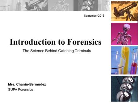 Introduction to Forensics September 2013 Mrs. Chanin-Bermudez SUPA Forensics The Science Behind Catching Criminals.