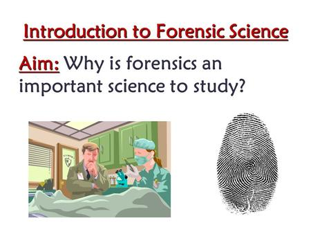 Introduction to Forensic Science Aim: Aim: Why is forensics an important science to study?