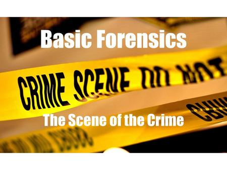 Basic Forensics The Scene of the Crime. I. Forensic vocabulary A. Crime Scene: Physical location where a crime may have occurred. 1. Primary Crime Scene: