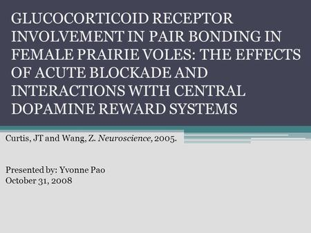 GLUCOCORTICOID RECEPTOR INVOLVEMENT IN PAIR BONDING IN FEMALE PRAIRIE VOLES: THE EFFECTS OF ACUTE BLOCKADE AND INTERACTIONS WITH CENTRAL DOPAMINE REWARD.
