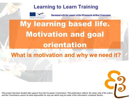 My learning based life. Motivation and goal orientation Learning to Learn Training What is motivation and why we need it? Developed with the support of.