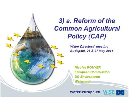Water.europa.eu 3) a. Reform of the Common Agricultural Policy (CAP) Water Directors' meeting Budapest, 26 & 27 May 2011 Nicolas ROUYER European Commission.