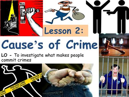 Lesson 2: LO - To investigate what makes people commit crimes Cause ' s of Crime.