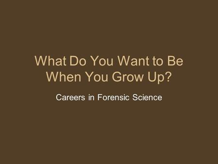 What Do You Want to Be When You Grow Up? Careers in Forensic Science.